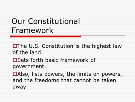 Our Constitutional Framework  The U.S. Constitution is the highest law of the land.  Sets forth basic framework of government.  Also, lists powers,