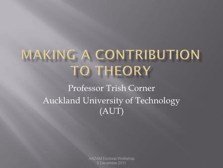 ANZAM Doctoral Workshop 5 December 2011 Professor Trish Corner Auckland University of Technology (AUT)