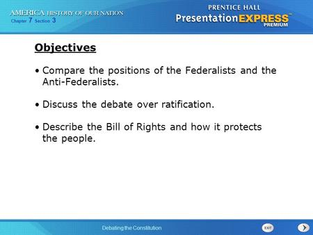 Objectives Compare the positions of the Federalists and the Anti-Federalists. Discuss the debate over ratification. Describe the Bill of Rights and how.