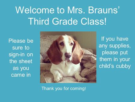 Welcome to Mrs. Brauns' Third Grade Class! Please be sure to sign-in on the sheet as you came in If you have any supplies, please put them in your child's.