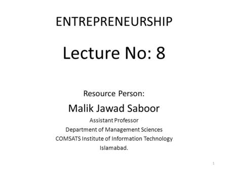 ENTREPRENEURSHIP Lecture No: 8 Resource Person: Malik Jawad Saboor Assistant Professor Department of Management Sciences COMSATS Institute of Information.