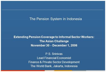 The Pension System in Indonesia Extending Pension Coverage to Informal Sector Workers: The Asian Challenge November 30 – December 1, 2006 P.S. Srinivas.