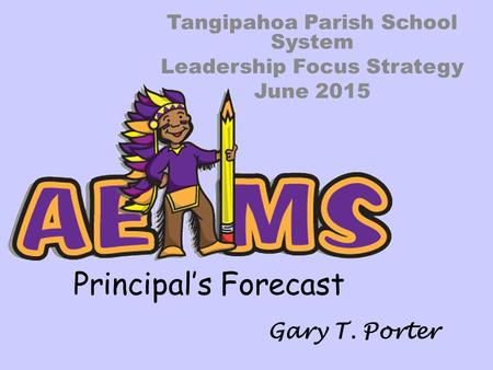 Principal's Forecast Tangipahoa Parish School System Leadership Focus Strategy June 2015 Gary T. Porter.