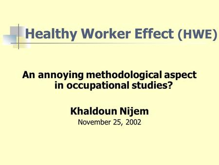 Healthy Worker Effect (HWE) An annoying methodological aspect in occupational studies? Khaldoun Nijem November 25, 2002.