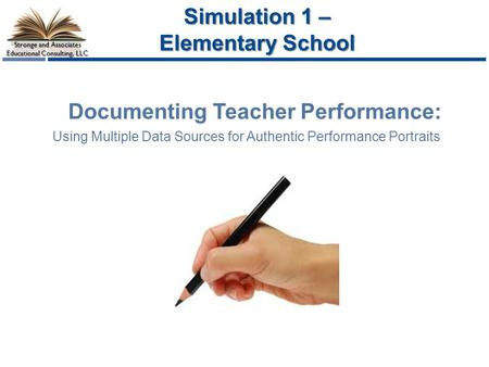Stronge and Associates Educational Consulting, LLC Documenting Teacher Performance: Using Multiple Data Sources for Authentic Performance Portraits Simulation.