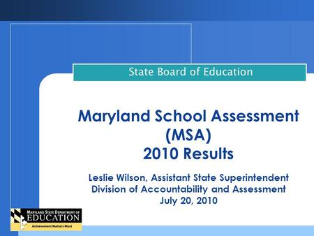 Maryland School Assessment (MSA) 2010 Results Leslie Wilson, Assistant State Superintendent Division of Accountability and Assessment July 20, 2010 State.
