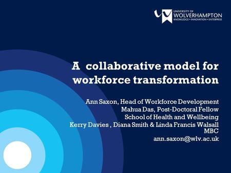 A collaborative model for workforce transformation Ann Saxon, Head of Workforce Development Mahua Das, Post-Doctoral Fellow School of Health and Wellbeing.