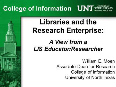 College of Information Libraries and the Research Enterprise: A View from a LIS Educator/Researcher William E. Moen Associate Dean for Research College.