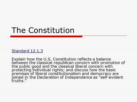 The Constitution Standard 12.1.3 Explain how the U.S. Constitution reflects a balance between the classical republican concern with promotion of the public.