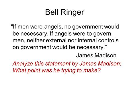 "Bell Ringer ""If men were angels, no government would be necessary. If angels were to govern men, neither external nor internal controls on government would."
