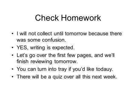 Check Homework I will not collect until tomorrow because there was some confusion. YES, writing is expected. Let's go over the first few pages, and we'll.