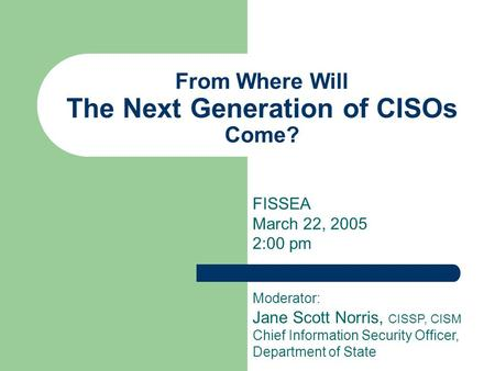 From Where Will The Next Generation of CISOs Come? FISSEA March 22, 2005 2:00 pm Moderator: Jane Scott Norris, CISSP, CISM Chief Information Security Officer,