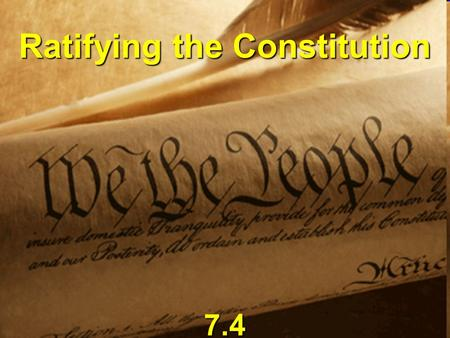 Ratifying the Constitution 7.4. Ratification Process Each state held Each state held Ratifying Conventions Madison wanted delegates chosen by popular.