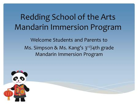 Redding School of the Arts Mandarin Immersion Program Welcome Students and Parents to Ms. Simpson & Ms. Kang's 3 rd /4th grade Mandarin Immersion Program.