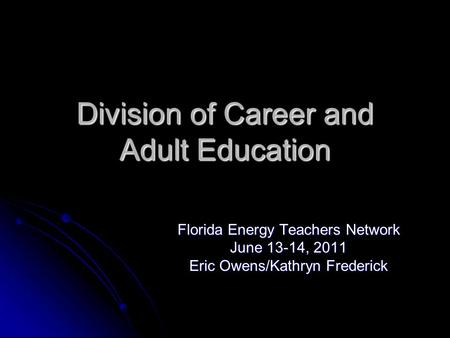 Division of Career and Adult Education Florida Energy Teachers Network June 13-14, 2011 Eric Owens/Kathryn Frederick This presentation will probably involve.