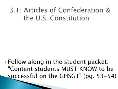 "3.1: Articles of Confederation & the U.S. Constitution  Follow along in the student packet: ""Content students MUST KNOW to be successful on the GHSGT"""