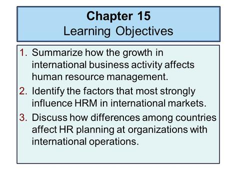 Chapter 15 Learning Objectives 1.Summarize how the growth in international business activity affects human resource management. 2.Identify the factors.