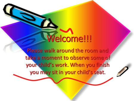 Welcome!!! Please walk around the room and take a moment to observe some of your child's work. When you finish you may sit in your child's seat. Welcome!!!