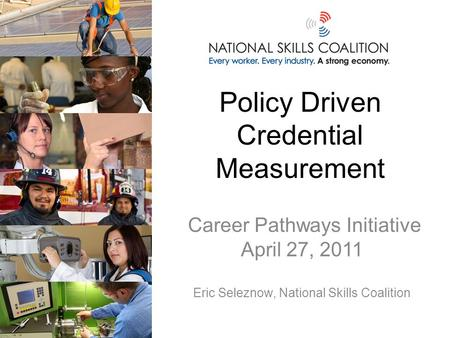 Policy Driven Credential Measurement Career Pathways Initiative April 27, 2011 Eric Seleznow, National Skills Coalition.