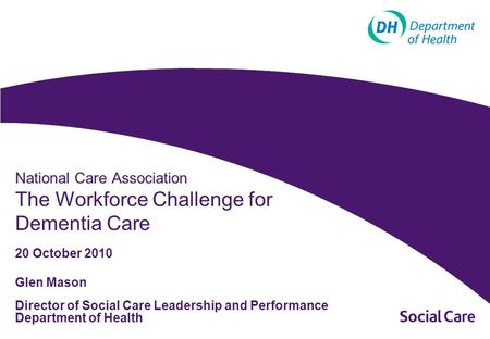 Glen Mason Director of Social Care Leadership and Performance Department of Health National Care Association The Workforce Challenge for Dementia Care.