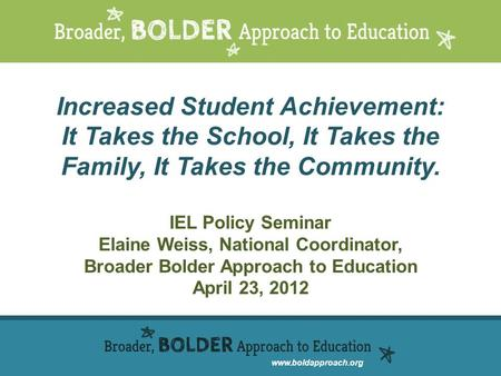 Www.boldapproach.org Increased Student Achievement: It Takes the School, It Takes the Family, It Takes the Community. IEL Policy Seminar Elaine Weiss,