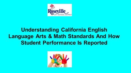 Understanding California English Language Arts & Math Standards And How Student Performance Is Reported.