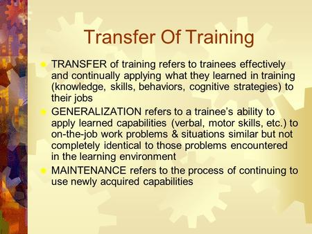 Transfer Of Training  TRANSFER of training refers to trainees effectively and continually applying what they learned in training (knowledge, skills, behaviors,