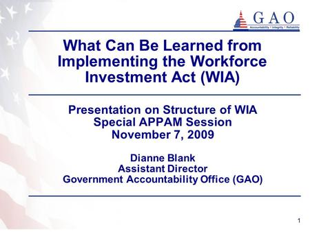 1 What Can Be Learned from Implementing the Workforce Investment Act (WIA) Presentation on Structure of WIA Special APPAM Session November 7, 2009 Dianne.