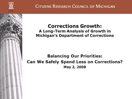 Corrections Growth: A Long-Term Analysis of Growth in Michigan's Department of Corrections Balancing Our Priorities: Can We Safely Spend Less on Corrections?