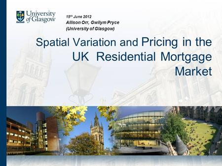 1 Spatial Variation and Pricing in the UK Residential Mortgage Market 15 th June 2012 Allison Orr, Gwilym Pryce (University of Glasgow)