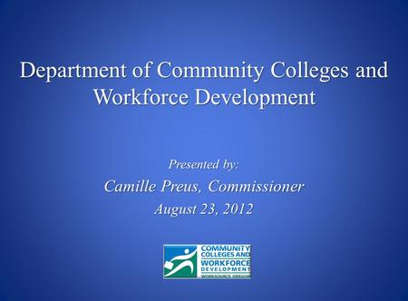 Presented by: Camille Preus, Commissioner August 23, 2012 Department of Community Colleges and Workforce Development.