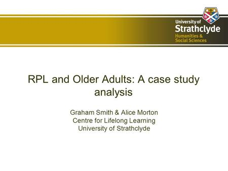 RPL and Older Adults: A case study analysis Graham Smith & Alice Morton Centre for Lifelong Learning University of Strathclyde.