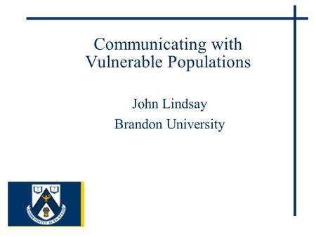 Communicating with Vulnerable Populations John Lindsay Brandon University.