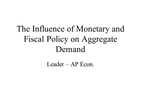 The Influence of Monetary and Fiscal Policy on Aggregate Demand Leader – AP Econ.