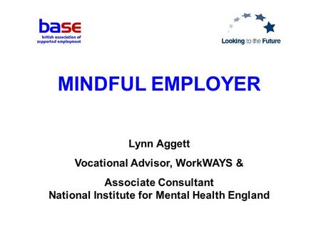 MINDFUL EMPLOYER Lynn Aggett Vocational Advisor, WorkWAYS & Associate Consultant National Institute for Mental Health England.