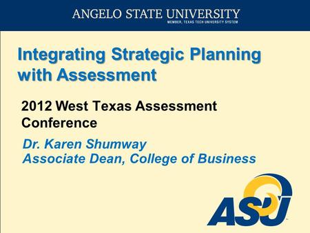 Integrating Strategic Planning with Assessment 2012 West Texas Assessment Conference Dr. Karen Shumway Associate Dean, College of Business.