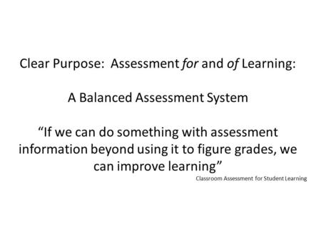 "Clear Purpose: Assessment for and of Learning: A Balanced Assessment System ""If we can do something with assessment information beyond using it to figure."