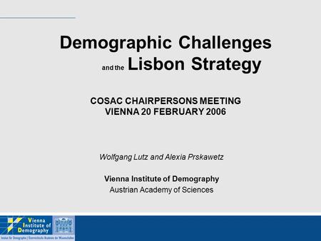 Demographic Challenges and the Lisbon Strategy COSAC CHAIRPERSONS MEETING VIENNA 20 FEBRUARY 2006 Wolfgang Lutz and Alexia Prskawetz Vienna Institute of.