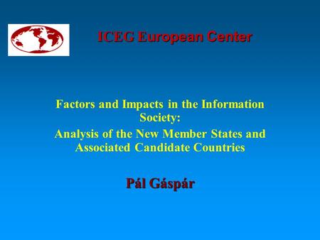 ICEG E uropean Center Factors and Impacts in the Information Society: Analysis of the New Member States and Associated Candidate Countries Pál Gáspár.