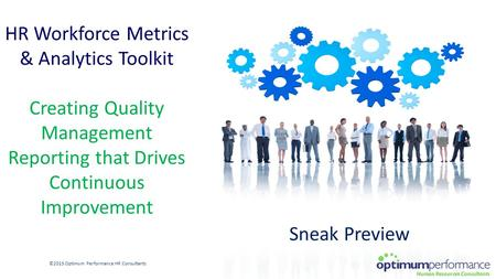 HR Workforce Metrics & Analytics Toolkit Creating Quality Management Reporting that Drives Continuous Improvement ©2015 Optimum Performance HR Consultants.
