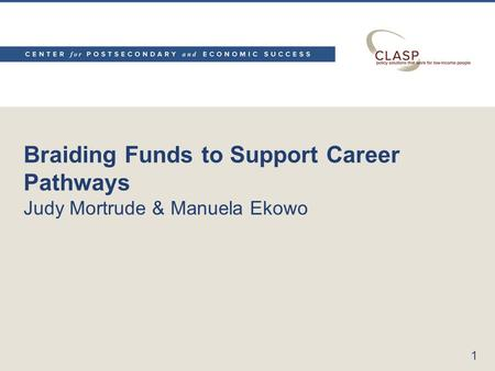 Braiding Funds to Support Career Pathways Judy Mortrude & Manuela Ekowo 1.