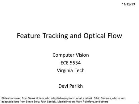 Feature Tracking and Optical Flow Computer Vision ECE 5554 Virginia Tech Devi Parikh 11/12/13 Slides borrowed from Derek Hoiem, who adapted many from Lana.