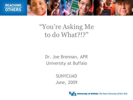 """You're Asking Me to do What?!?"" Dr. Joe Brennan, APR University at Buffalo SUNYCUAD June, 2009."