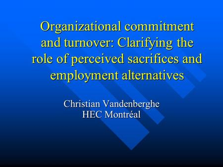 Organizational commitment and turnover: Clarifying the role of perceived sacrifices and employment alternatives Christian Vandenberghe HEC Montréal.