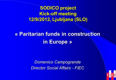 SODICO project Kick-off meeting 12/9/2012, Ljubljana (SLO) « Paritarian funds in construction in Europe » Domenico Campogrande Director Social Affairs.