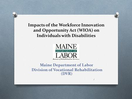 Impacts of the Workforce Innovation and Opportunity Act (WIOA) on Individuals with Disabilities Maine Department of Labor Division of Vocational Rehabilitation.