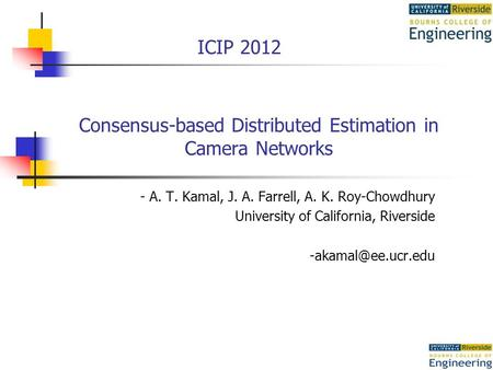 Consensus-based Distributed Estimation in Camera Networks - A. T. Kamal, J. A. Farrell, A. K. Roy-Chowdhury University of California, Riverside