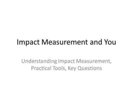 Impact Measurement and You Understanding Impact Measurement, Practical Tools, Key Questions.