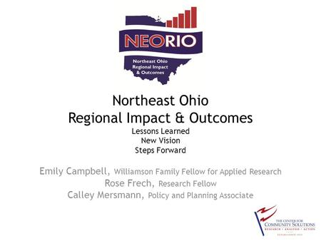 Northeast Ohio Regional Impact & Outcomes Lessons Learned New Vision Steps Forward Emily Campbell, Williamson Family Fellow for Applied Research Rose Frech,