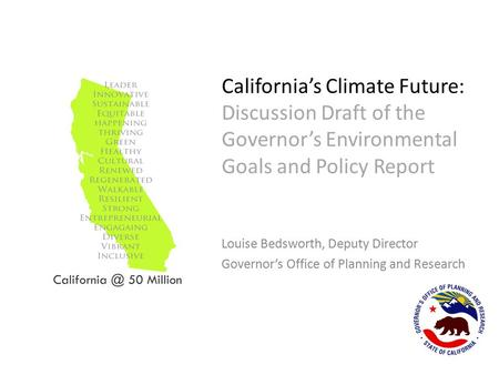 California's Climate Future: Discussion Draft of the Governor's Environmental Goals and Policy Report Louise Bedsworth, Deputy Director Governor's Office.